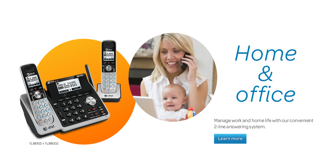 Home & office.  Manage work and home life with our convenient 2-line answering system.